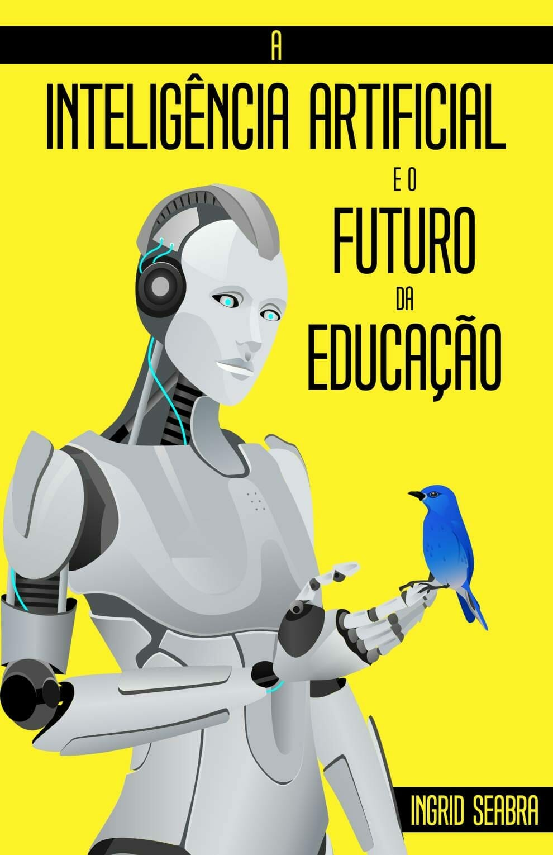 A Inteligência Artificial e o Futuro da Educação Book by Ingrid Seabra. Hardcover ISBN: 978-1-954145-17-7. Paperback ISBN: 978-1-954145-16-0. eBook ISBN: 978-1-954145-15-3.